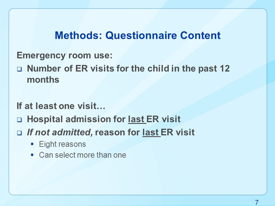 7 Methods: Questionnaire Content Emergency room use:  Number of ER visits for the child in the past 12 months If at least one visit…  Hospital admission for last ER visit  If not admitted, reason for last ER visit  Eight reasons  Can select more than one