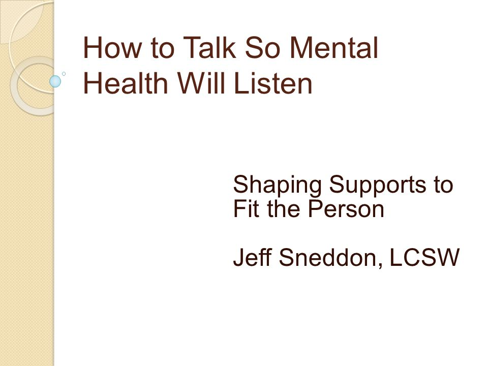 How to Talk So Mental Health Will Listen Shaping Supports to Fit the Person Jeff Sneddon, LCSW