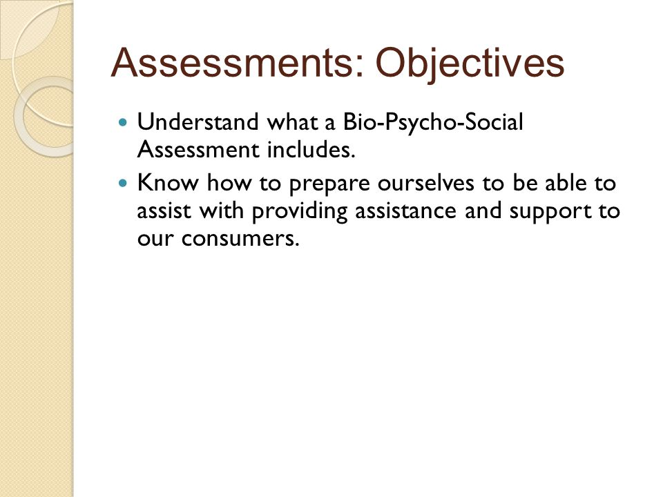 Assessments: Objectives Understand what a Bio-Psycho-Social Assessment includes.