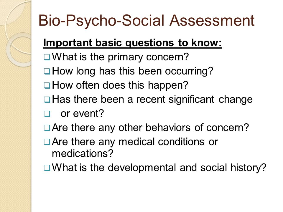 Bio-Psycho-Social Assessment Important basic questions to know:  What is the primary concern.