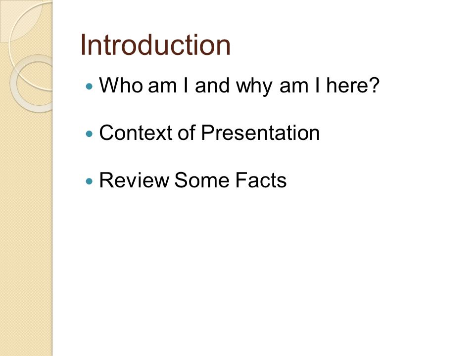 Introduction Who am I and why am I here Context of Presentation Review Some Facts