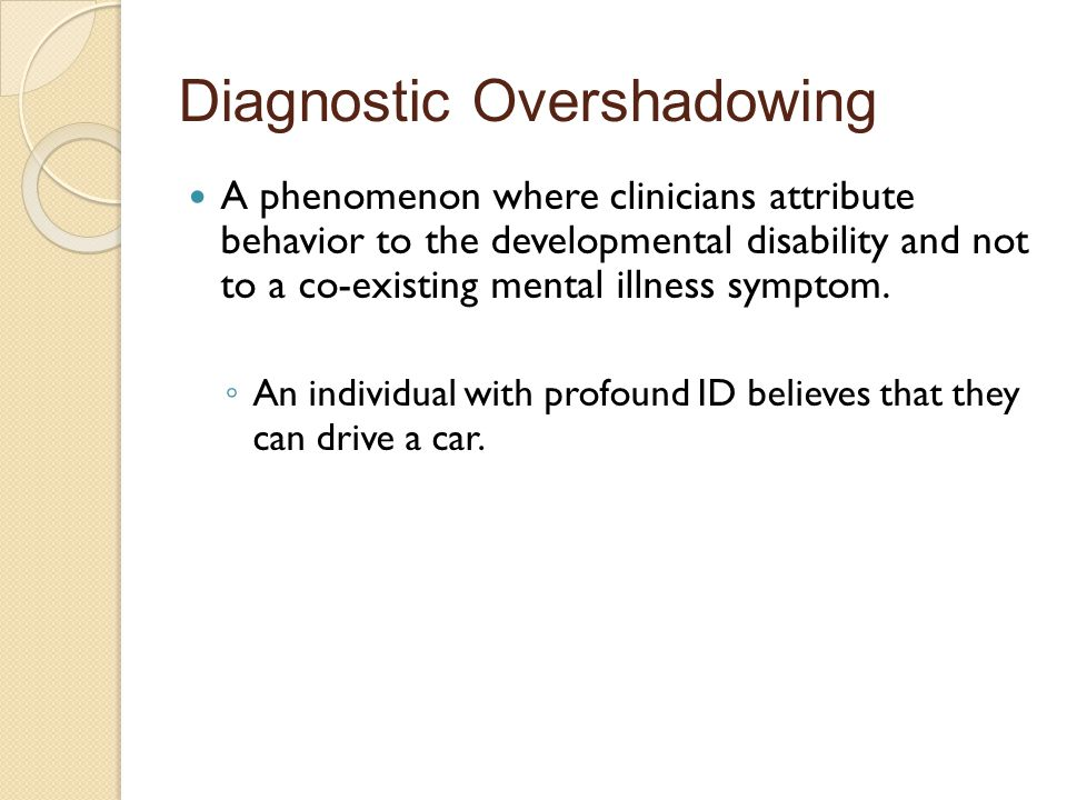 Diagnostic Overshadowing A phenomenon where clinicians attribute behavior to the developmental disability and not to a co-existing mental illness symptom.