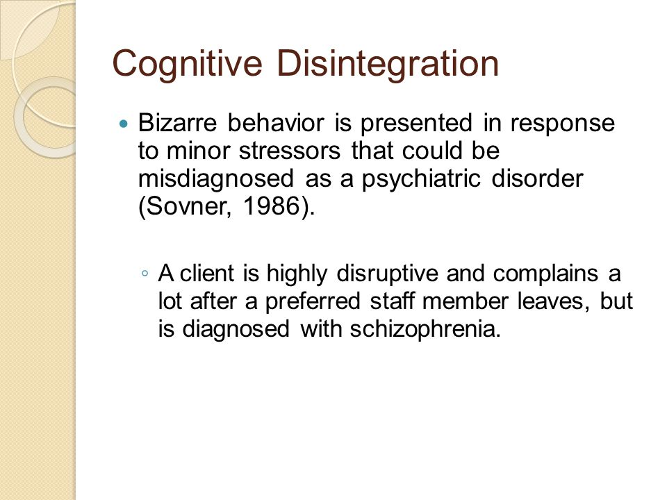 Cognitive Disintegration Bizarre behavior is presented in response to minor stressors that could be misdiagnosed as a psychiatric disorder (Sovner, 1986).