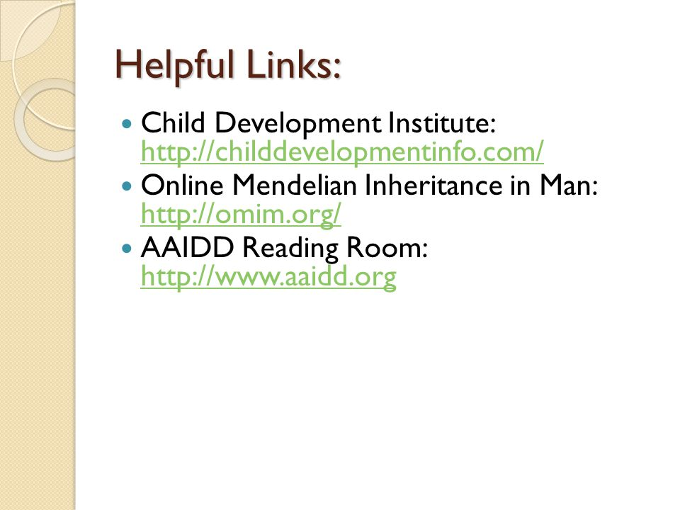 Helpful Links: Child Development Institute:     Online Mendelian Inheritance in Man:     AAIDD Reading Room: