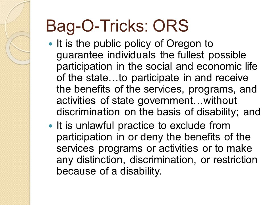 Bag-O-Tricks: ORS It is the public policy of Oregon to guarantee individuals the fullest possible participation in the social and economic life of the state…to participate in and receive the benefits of the services, programs, and activities of state government…without discrimination on the basis of disability; and It is unlawful practice to exclude from participation in or deny the benefits of the services programs or activities or to make any distinction, discrimination, or restriction because of a disability.