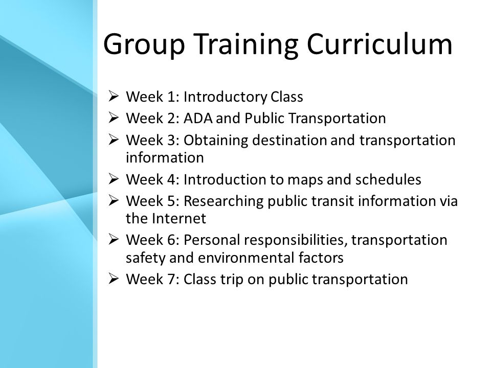 Group Training Curriculum  Week 1: Introductory Class  Week 2: ADA and Public Transportation  Week 3: Obtaining destination and transportation information  Week 4: Introduction to maps and schedules  Week 5: Researching public transit information via the Internet  Week 6: Personal responsibilities, transportation safety and environmental factors  Week 7: Class trip on public transportation