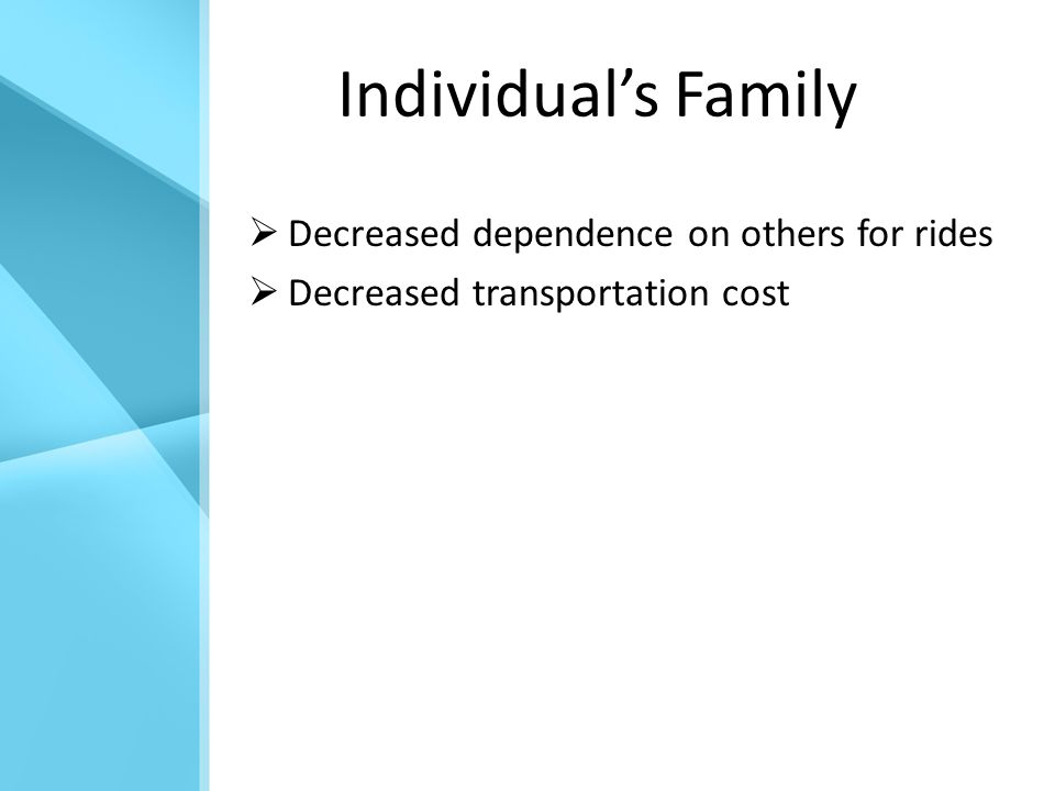 Individual's Family  Decreased dependence on others for rides  Decreased transportation cost