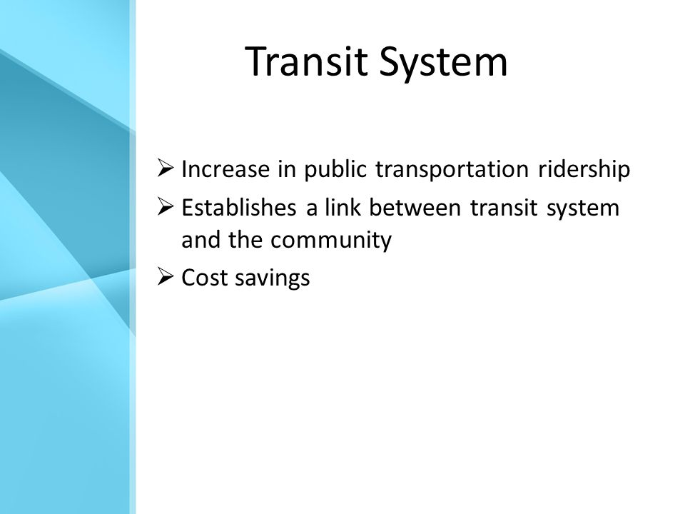 Transit System  Increase in public transportation ridership  Establishes a link between transit system and the community  Cost savings