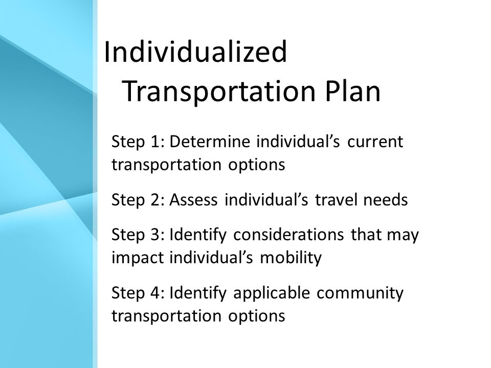 Individualized Transportation Plan Step 1: Determine individual's current transportation options Step 2: Assess individual's travel needs Step 3: Identify considerations that may impact individual's mobility Step 4: Identify applicable community transportation options