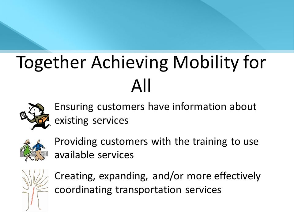 Together Achieving Mobility for All Ensuring customers have information about existing services Providing customers with the training to use available services Creating, expanding, and/or more effectively coordinating transportation services