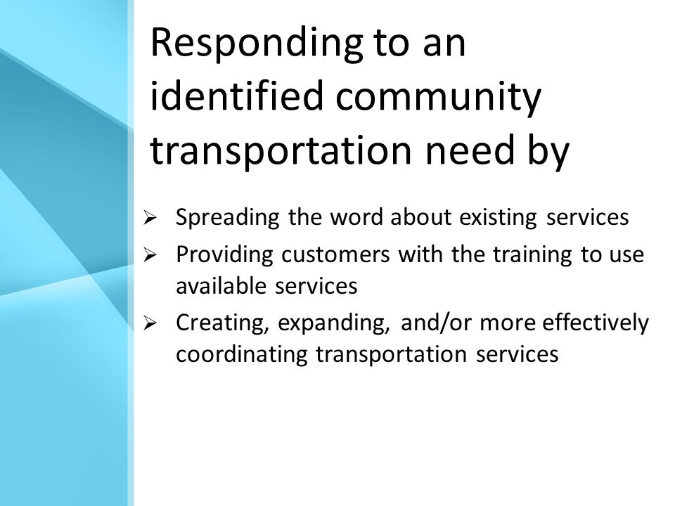 Responding to an identified community transportation need by  Spreading the word about existing services  Providing customers with the training to use available services  Creating, expanding, and/or more effectively coordinating transportation services