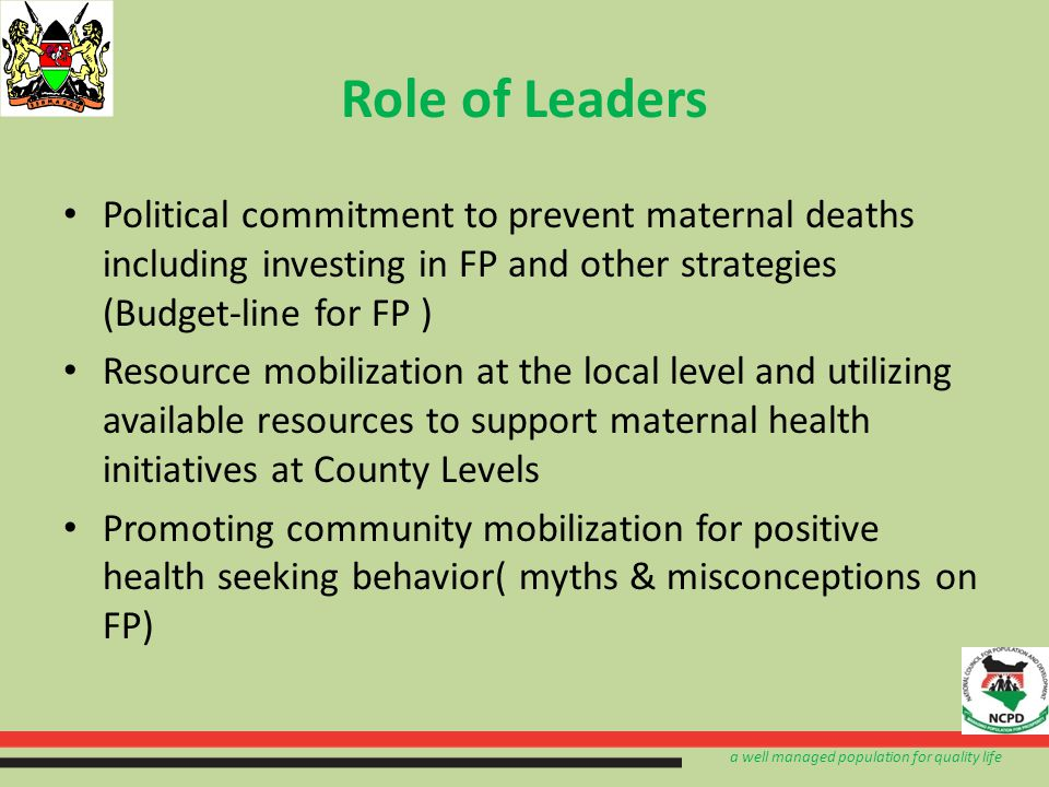a well managed population for quality life Role of Leaders Political commitment to prevent maternal deaths including investing in FP and other strategies (Budget-line for FP ) Resource mobilization at the local level and utilizing available resources to support maternal health initiatives at County Levels Promoting community mobilization for positive health seeking behavior( myths & misconceptions on FP)