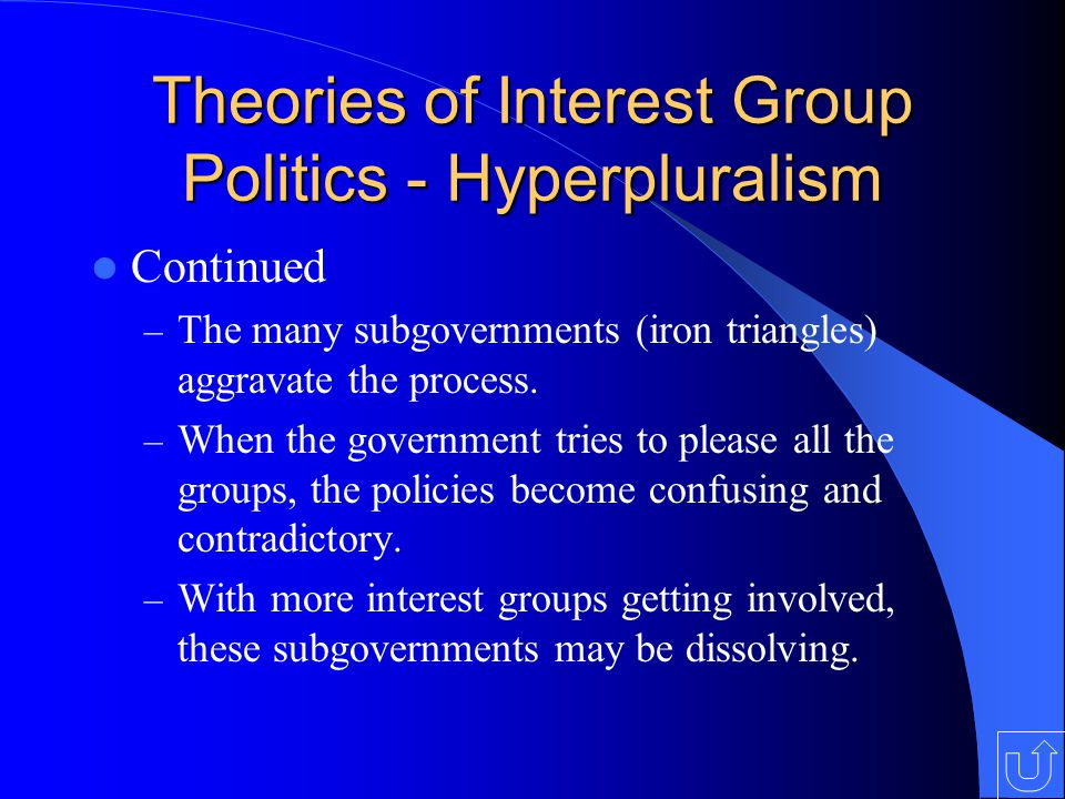 Theories of Interest Group Politics - Hyperpluralism Continued – The many subgovernments (iron triangles) aggravate the process.