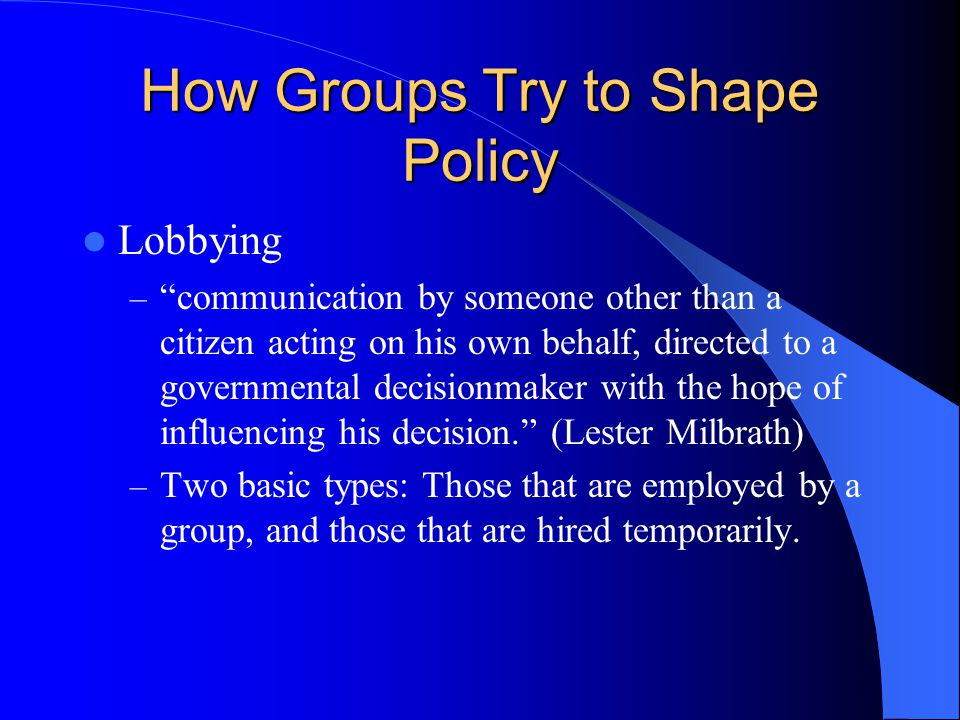 How Groups Try to Shape Policy Lobbying – communication by someone other than a citizen acting on his own behalf, directed to a governmental decisionmaker with the hope of influencing his decision. (Lester Milbrath) – Two basic types: Those that are employed by a group, and those that are hired temporarily.