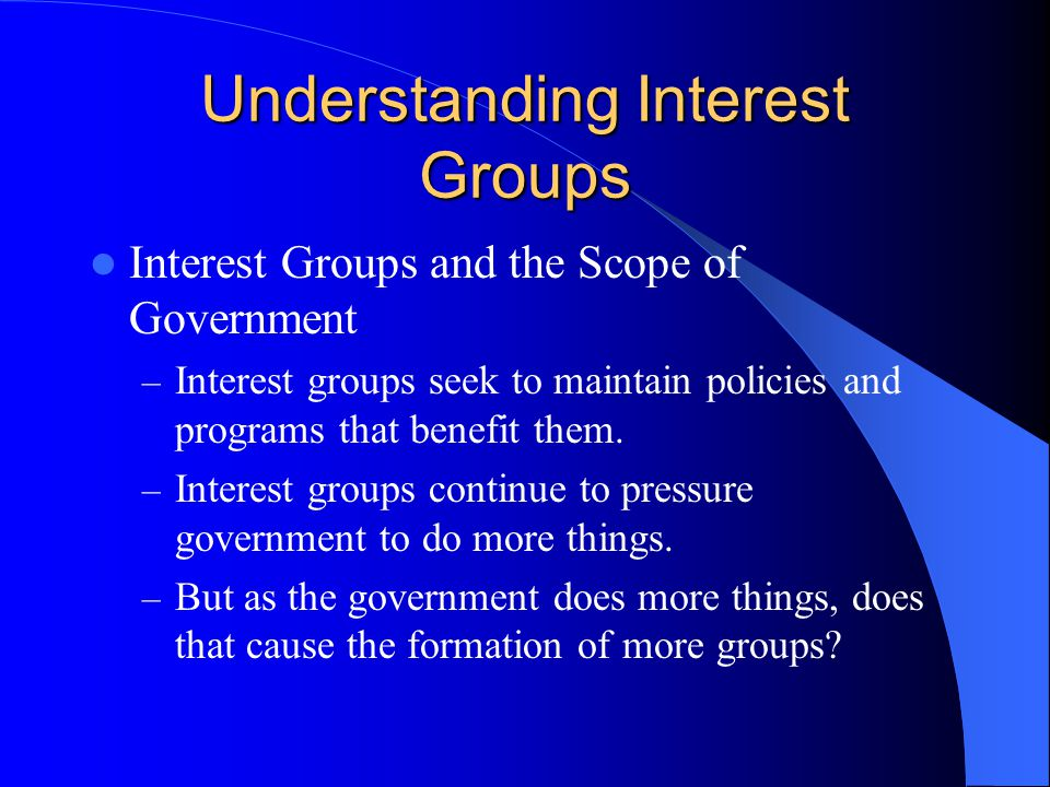 Understanding Interest Groups Interest Groups and the Scope of Government – Interest groups seek to maintain policies and programs that benefit them.