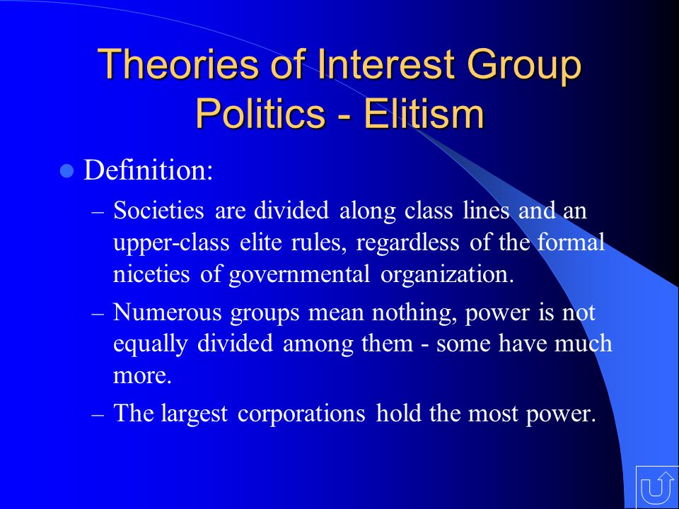 Theories of Interest Group Politics - Elitism Definition: – Societies are divided along class lines and an upper-class elite rules, regardless of the formal niceties of governmental organization.