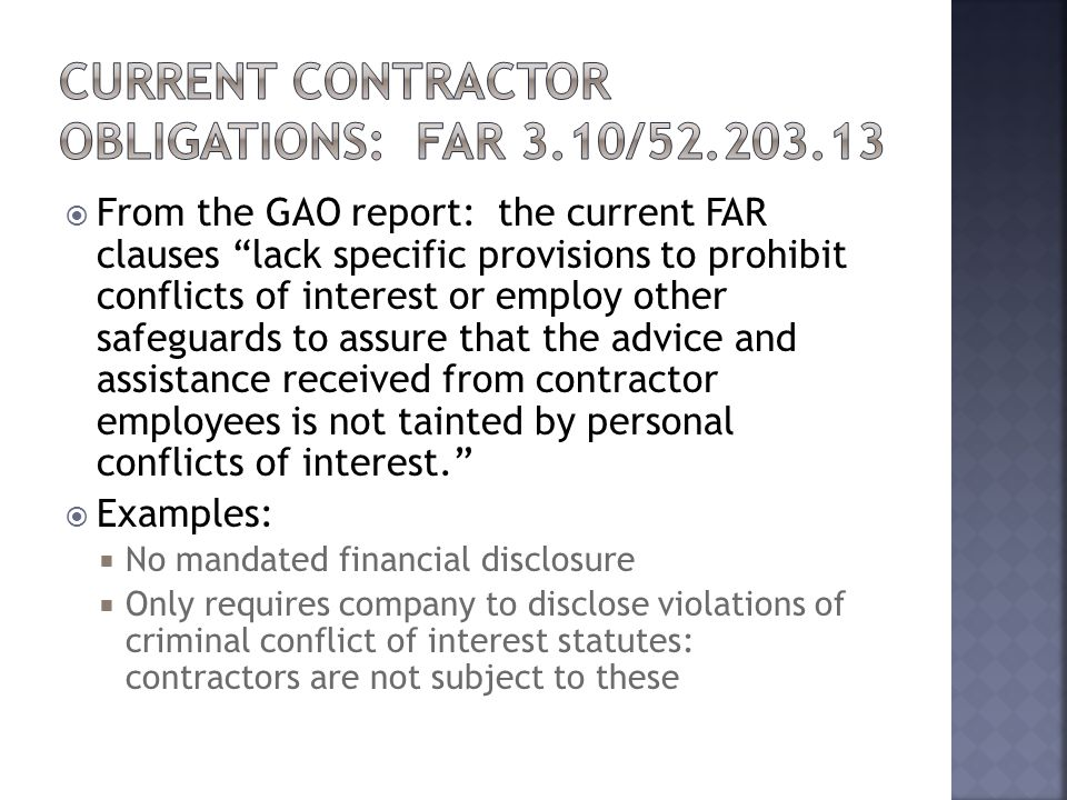  From the GAO report: the current FAR clauses lack specific provisions to prohibit conflicts of interest or employ other safeguards to assure that the advice and assistance received from contractor employees is not tainted by personal conflicts of interest.  Examples:  No mandated financial disclosure  Only requires company to disclose violations of criminal conflict of interest statutes: contractors are not subject to these