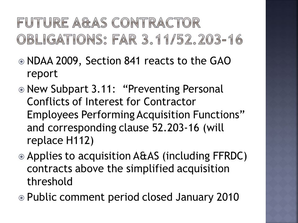  NDAA 2009, Section 841 reacts to the GAO report  New Subpart 3.11: Preventing Personal Conflicts of Interest for Contractor Employees Performing Acquisition Functions and corresponding clause (will replace H112)  Applies to acquisition A&AS (including FFRDC) contracts above the simplified acquisition threshold  Public comment period closed January 2010
