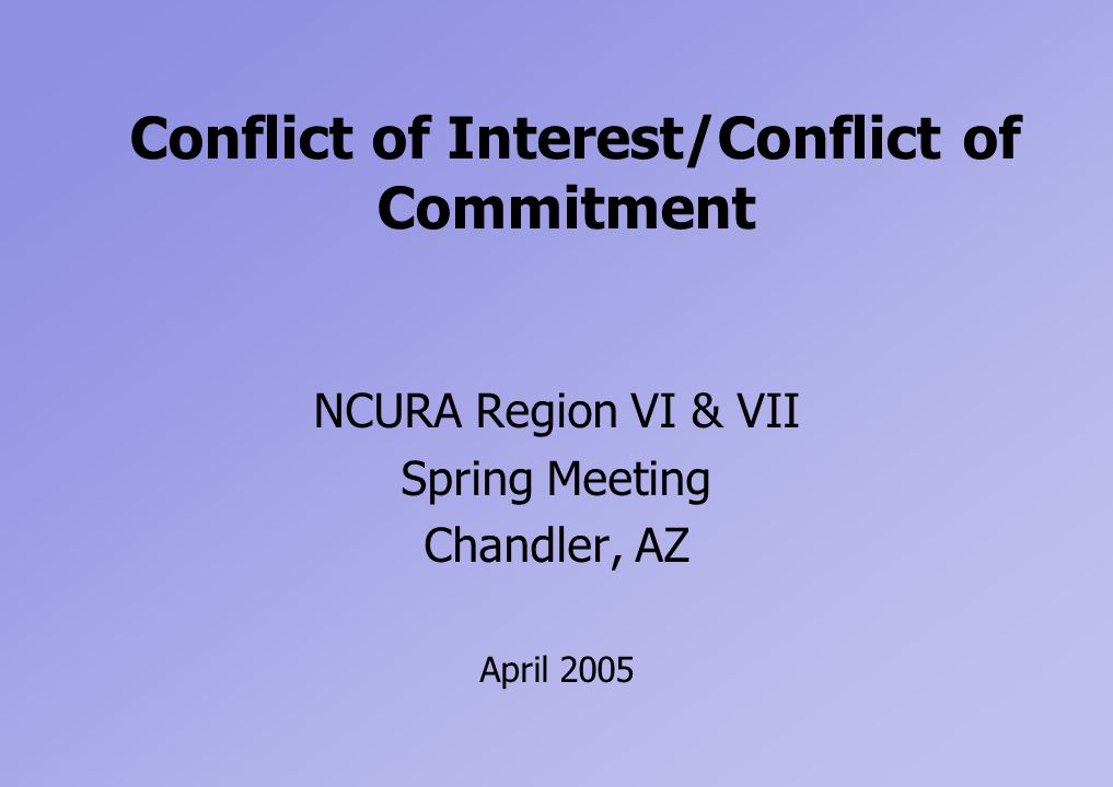 Conflict of Interest/Conflict of Commitment NCURA Region VI & VII Spring Meeting Chandler, AZ April 2005