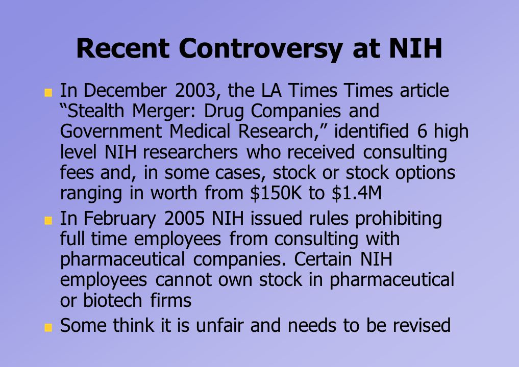 Recent Controversy at NIH In December 2003, the LA Times Times article Stealth Merger: Drug Companies and Government Medical Research, identified 6 high level NIH researchers who received consulting fees and, in some cases, stock or stock options ranging in worth from $150K to $1.4M In February 2005 NIH issued rules prohibiting full time employees from consulting with pharmaceutical companies.