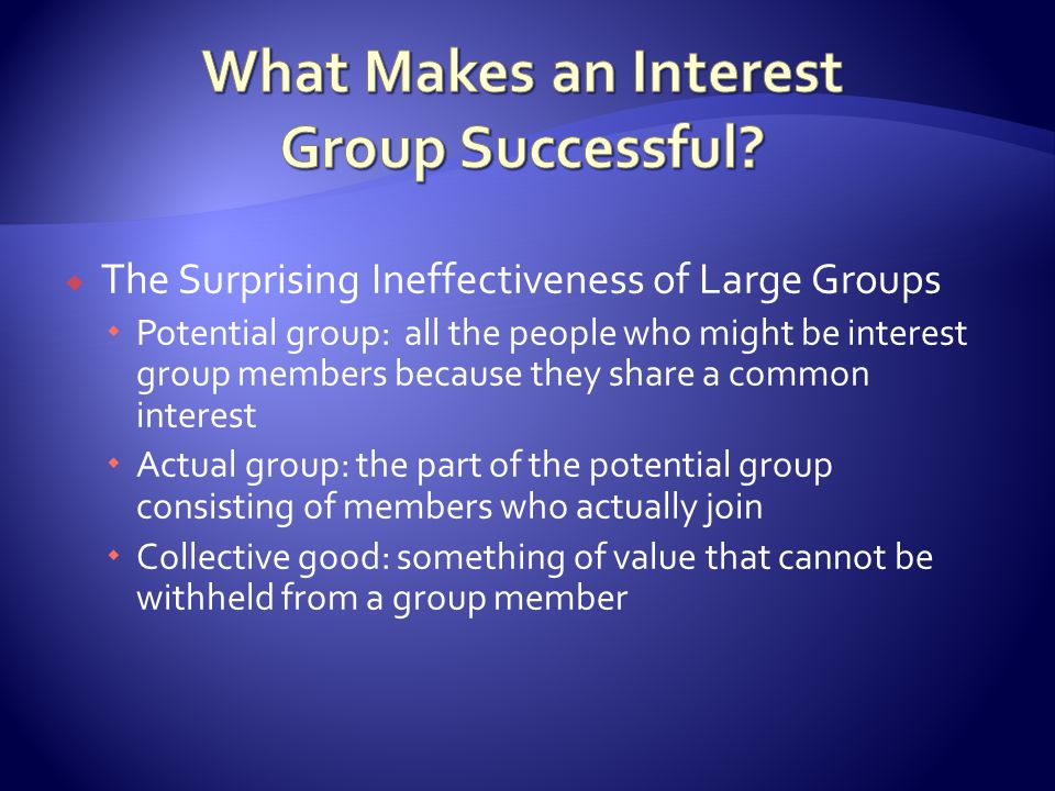  The Surprising Ineffectiveness of Large Groups  Potential group: all the people who might be interest group members because they share a common interest  Actual group: the part of the potential group consisting of members who actually join  Collective good: something of value that cannot be withheld from a group member