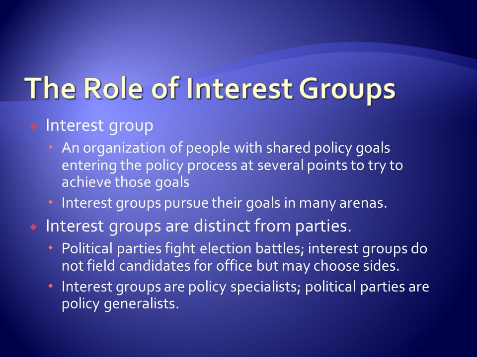  Interest group  An organization of people with shared policy goals entering the policy process at several points to try to achieve those goals  Interest groups pursue their goals in many arenas.