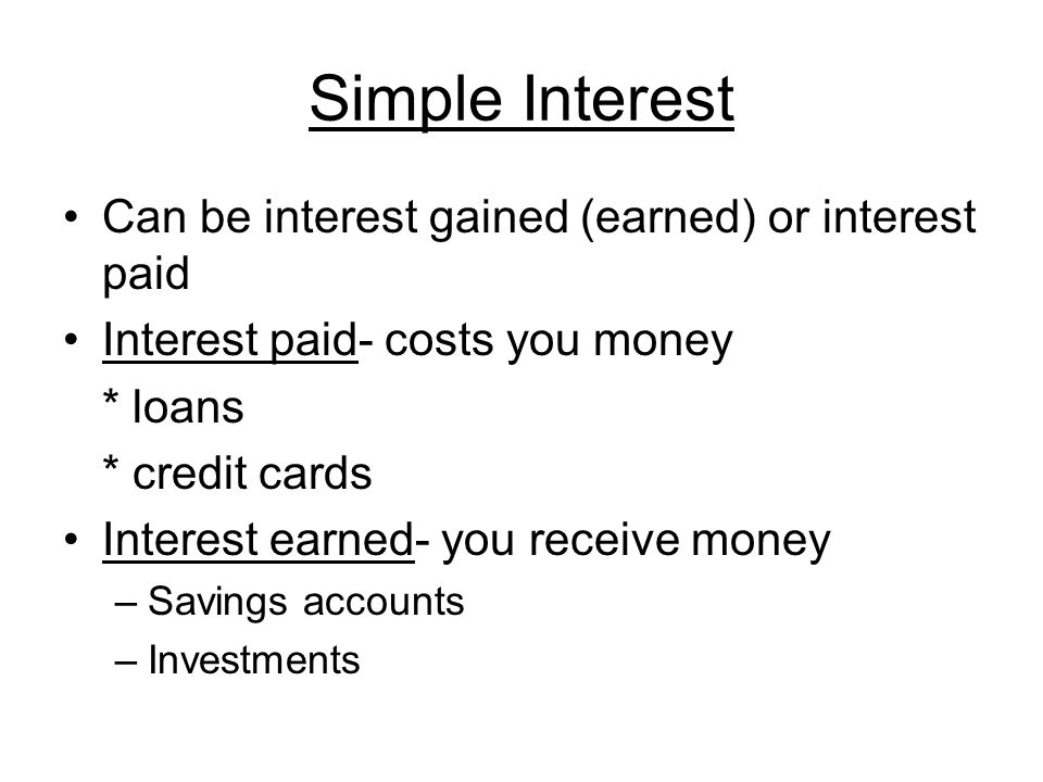 Simple Interest Can be interest gained (earned) or interest paid Interest paid- costs you money * loans * credit cards Interest earned- you receive money –Savings accounts –Investments