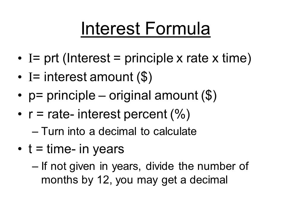 Interest Formula I = prt (Interest = principle x rate x time) I = interest amount ($) p= principle – original amount ($) r = rate- interest percent (%) –Turn into a decimal to calculate t = time- in years –If not given in years, divide the number of months by 12, you may get a decimal