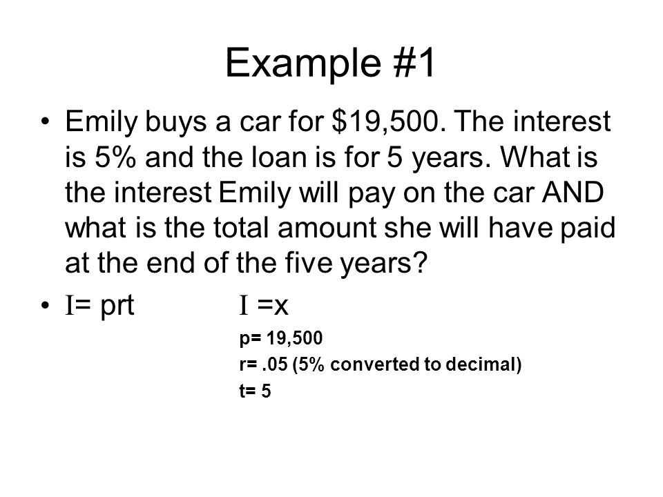 Example #1 Emily buys a car for $19,500. The interest is 5% and the loan is for 5 years.
