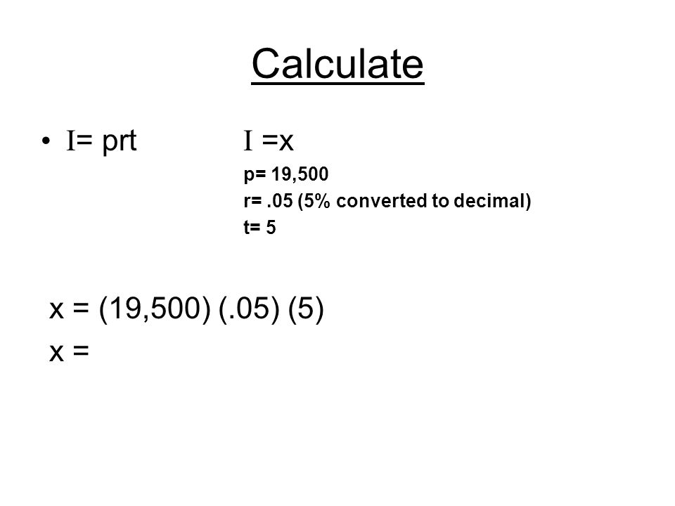 Calculate I = prt I =x p= 19,500 r=.05 (5% converted to decimal) t= 5 x = (19,500) (.05) (5) x =