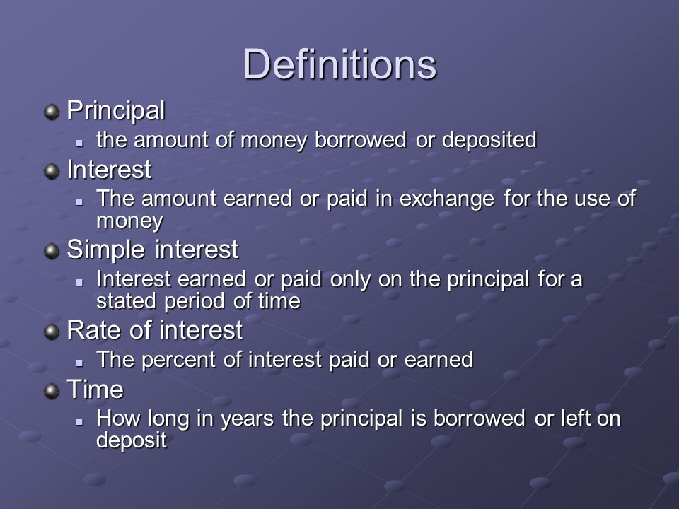 Definitions Principal the amount of money borrowed or deposited the amount of money borrowed or depositedInterest The amount earned or paid in exchange for the use of money The amount earned or paid in exchange for the use of money Simple interest Interest earned or paid only on the principal for a stated period of time Interest earned or paid only on the principal for a stated period of time Rate of interest The percent of interest paid or earned The percent of interest paid or earnedTime How long in years the principal is borrowed or left on deposit How long in years the principal is borrowed or left on deposit