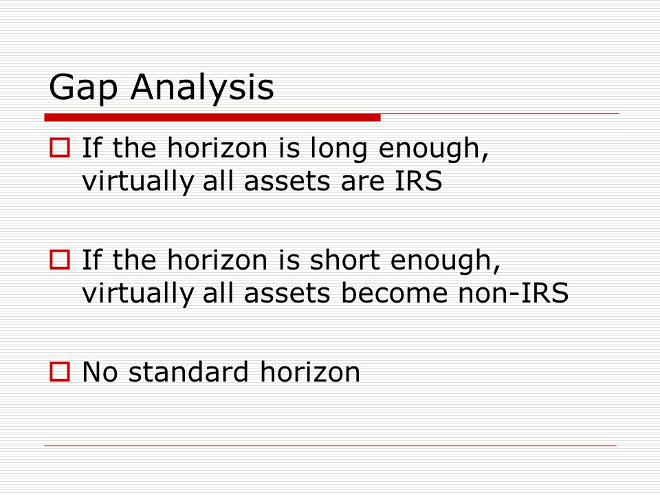Gap Analysis  If the horizon is long enough, virtually all assets are IRS  If the horizon is short enough, virtually all assets become non-IRS  No standard horizon