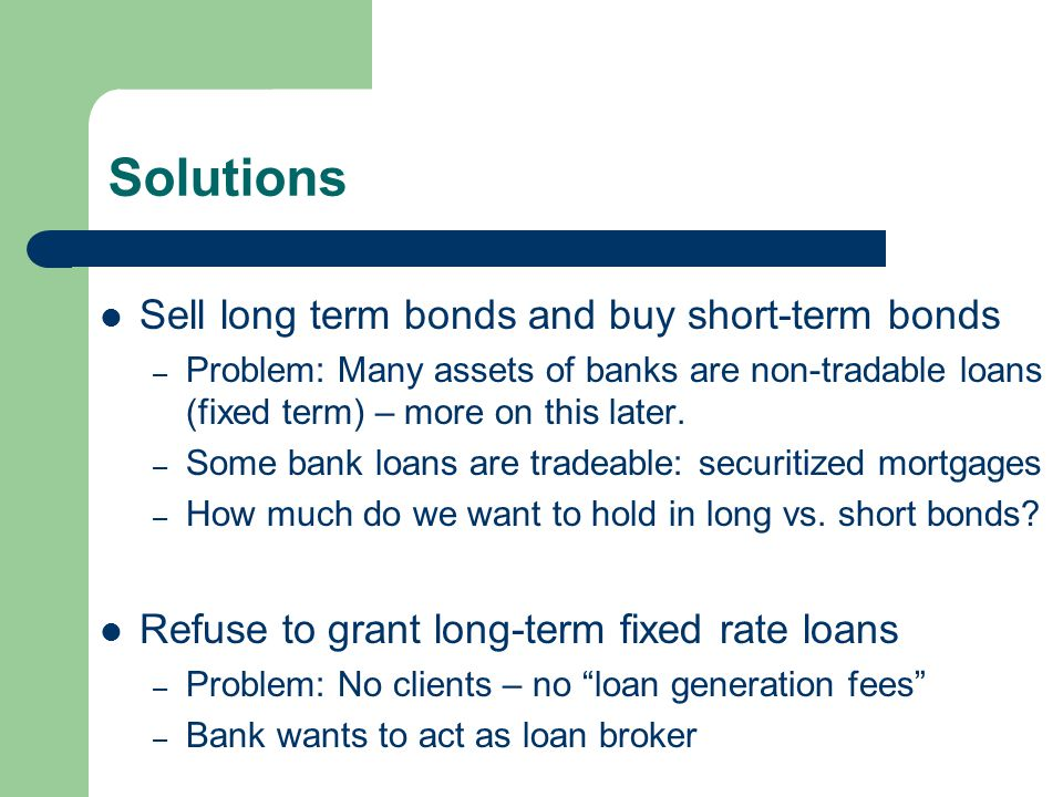 Solutions Sell long term bonds and buy short-term bonds – Problem: Many assets of banks are non-tradable loans (fixed term) – more on this later.