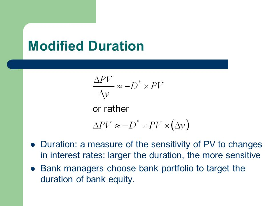 Modified Duration Duration: a measure of the sensitivity of PV to changes in interest rates: larger the duration, the more sensitive Bank managers choose bank portfolio to target the duration of bank equity.