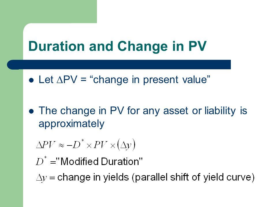 Duration and Change in PV Let  PV = change in present value The change in PV for any asset or liability is approximately