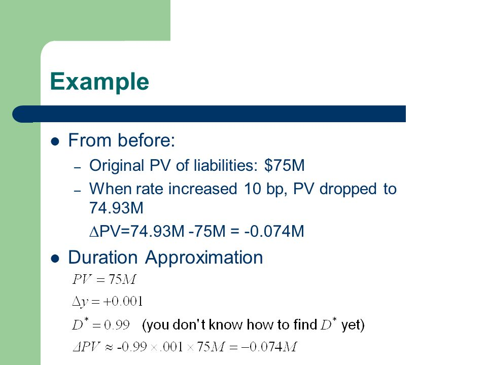 Example From before: – Original PV of liabilities: $75M – When rate increased 10 bp, PV dropped to 74.93M –  PV=74.93M -75M = M Duration Approximation