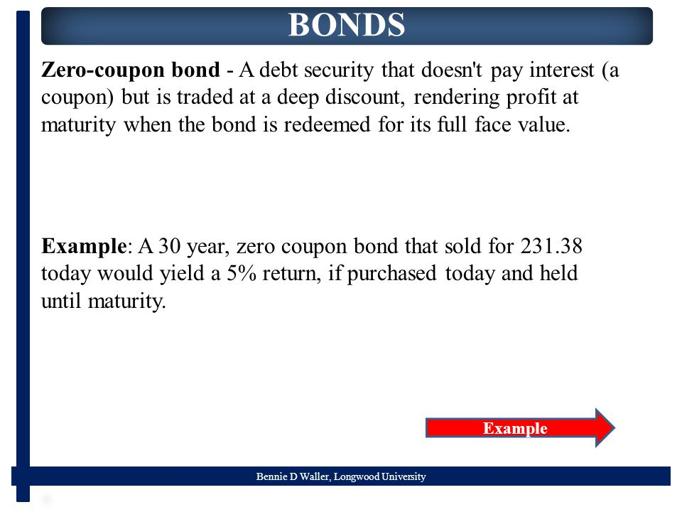 Bennie D Waller, Longwood University BONDS Zero-coupon bond - A debt security that doesn t pay interest (a coupon) but is traded at a deep discount, rendering profit at maturity when the bond is redeemed for its full face value.