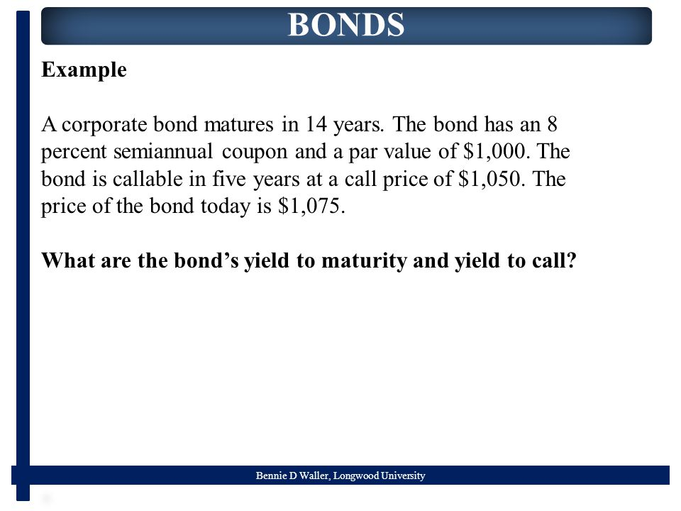 Bennie D Waller, Longwood University BONDS Example A corporate bond matures in 14 years.