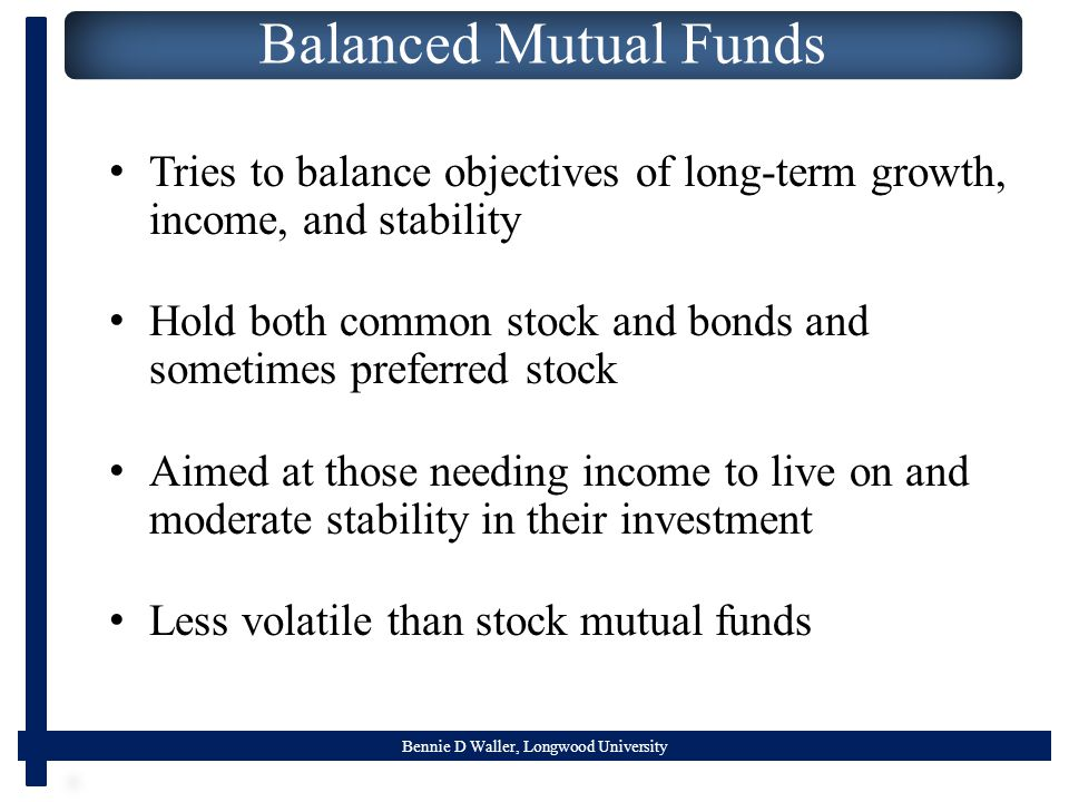 Bennie D Waller, Longwood University Balanced Mutual Funds Tries to balance objectives of long-term growth, income, and stability Hold both common stock and bonds and sometimes preferred stock Aimed at those needing income to live on and moderate stability in their investment Less volatile than stock mutual funds