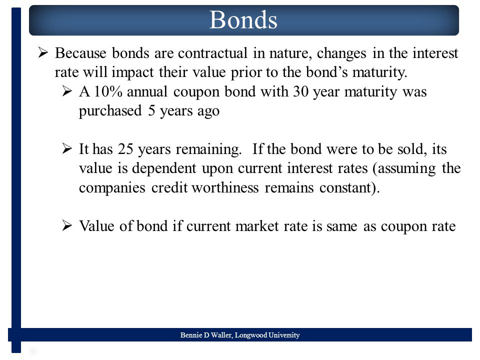 Bennie D Waller, Longwood University Bonds  Because bonds are contractual in nature, changes in the interest rate will impact their value prior to the bond's maturity.