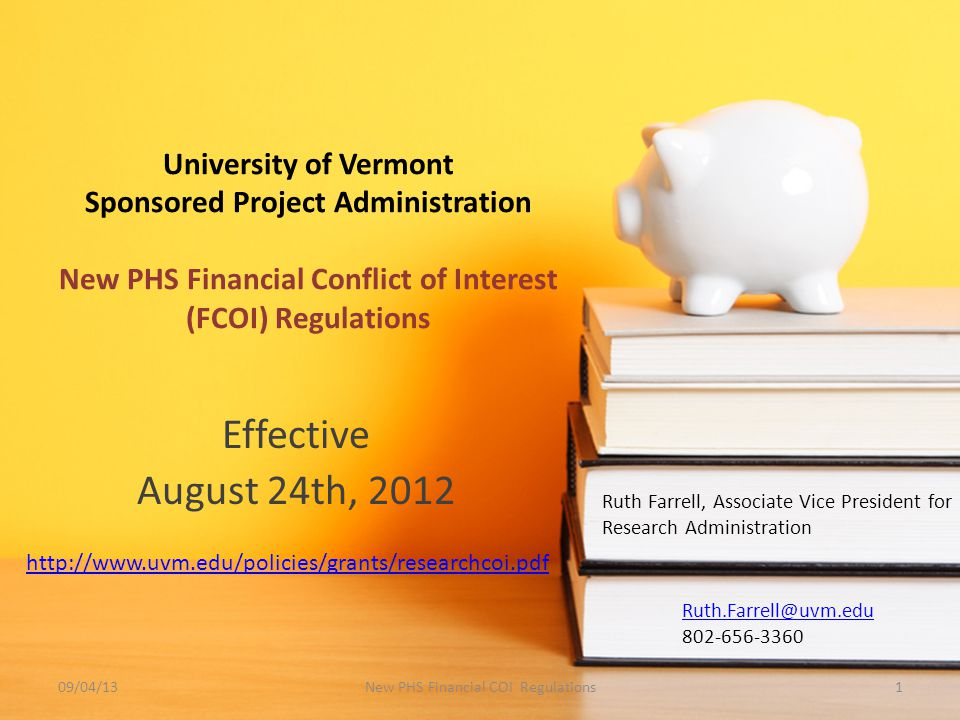University of Vermont Sponsored Project Administration New PHS Financial Conflict of Interest (FCOI) Regulations Effective August 24th, 2012 Ruth Farrell, Associate Vice President for Research Administration /04/13New PHS Financial COI Regulations1