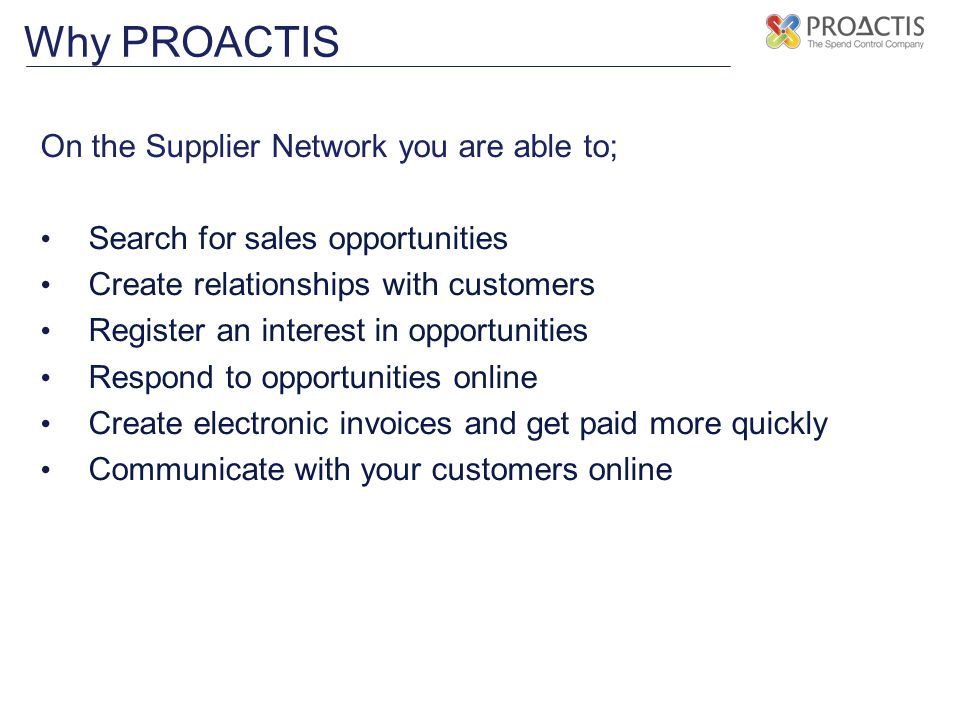 On the Supplier Network you are able to; Search for sales opportunities Create relationships with customers Register an interest in opportunities Respond to opportunities online Create electronic invoices and get paid more quickly Communicate with your customers online Why PROACTIS
