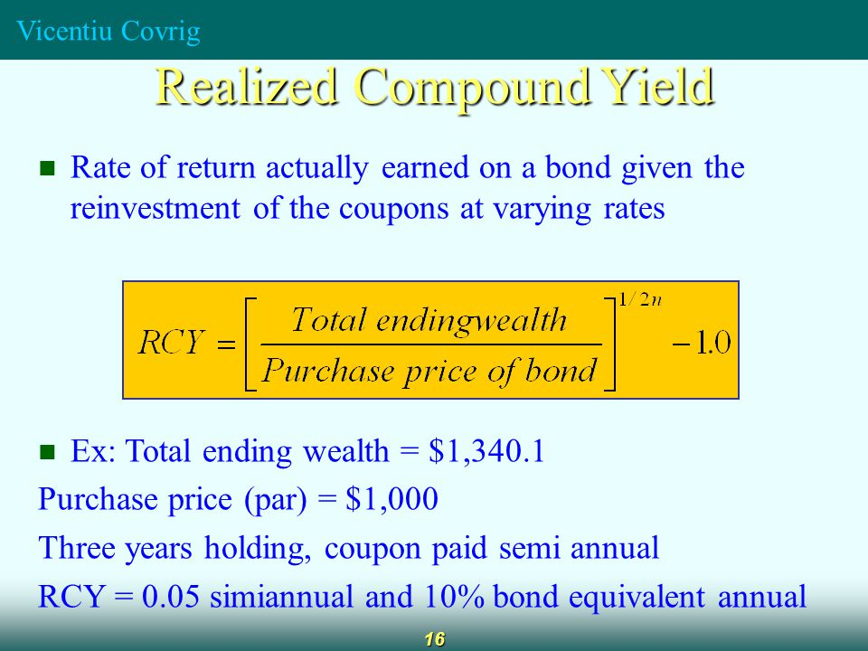 Vicentiu Covrig 16 Rate of return actually earned on a bond given the reinvestment of the coupons at varying rates Ex: Total ending wealth = $1,340.1 Purchase price (par) = $1,000 Three years holding, coupon paid semi annual RCY = 0.05 simiannual and 10% bond equivalent annual Realized Compound Yield