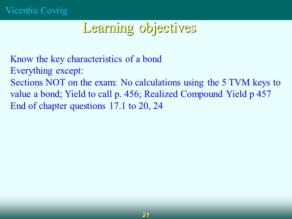 Vicentiu Covrig 21 Learning objectives Know the key characteristics of a bond Everything except: Sections NOT on the exam: No calculations using the 5 TVM keys to value a bond; Yield to call p.
