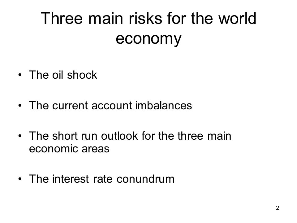 2 Three main risks for the world economy The oil shock The current account imbalances The short run outlook for the three main economic areas The interest rate conundrum