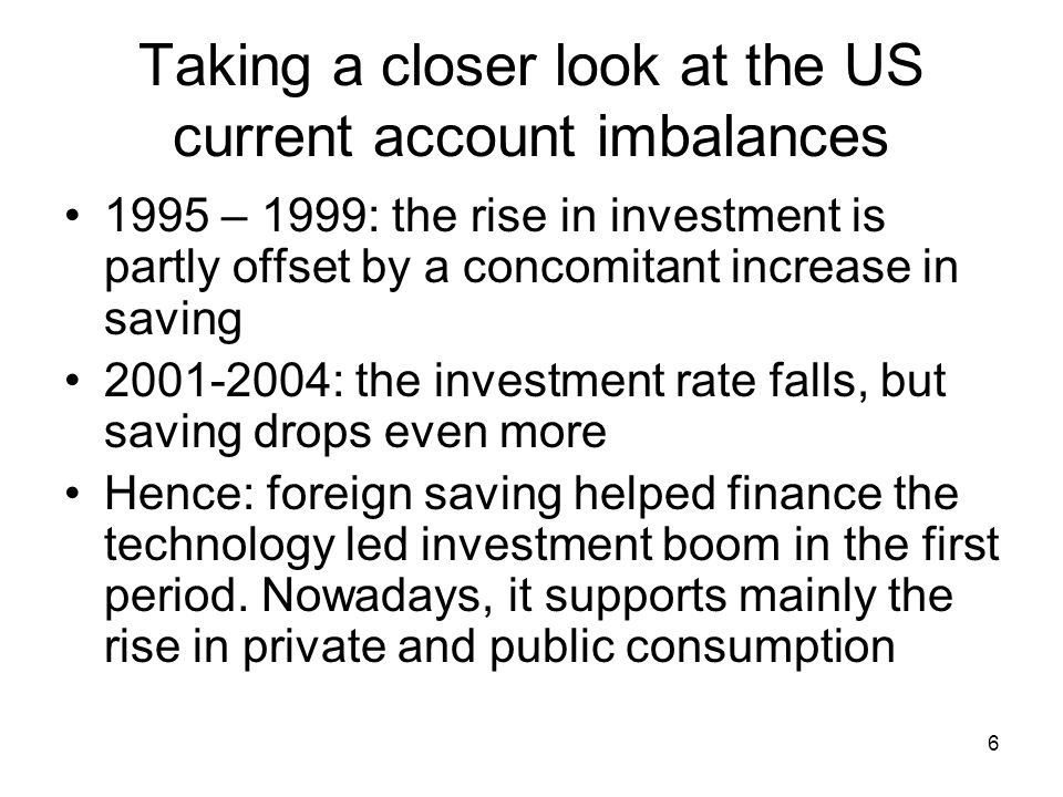 6 Taking a closer look at the US current account imbalances 1995 – 1999: the rise in investment is partly offset by a concomitant increase in saving : the investment rate falls, but saving drops even more Hence: foreign saving helped finance the technology led investment boom in the first period.