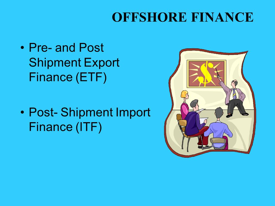 Pre- and Post Shipment Export Finance (ETF) Post- Shipment Import Finance (ITF) OFFSHORE FINANCE