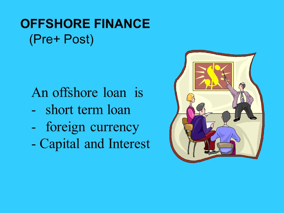 OFFSHORE FINANCE (Pre+ Post) An offshore loan is -short term loan -foreign currency - Capital and Interest