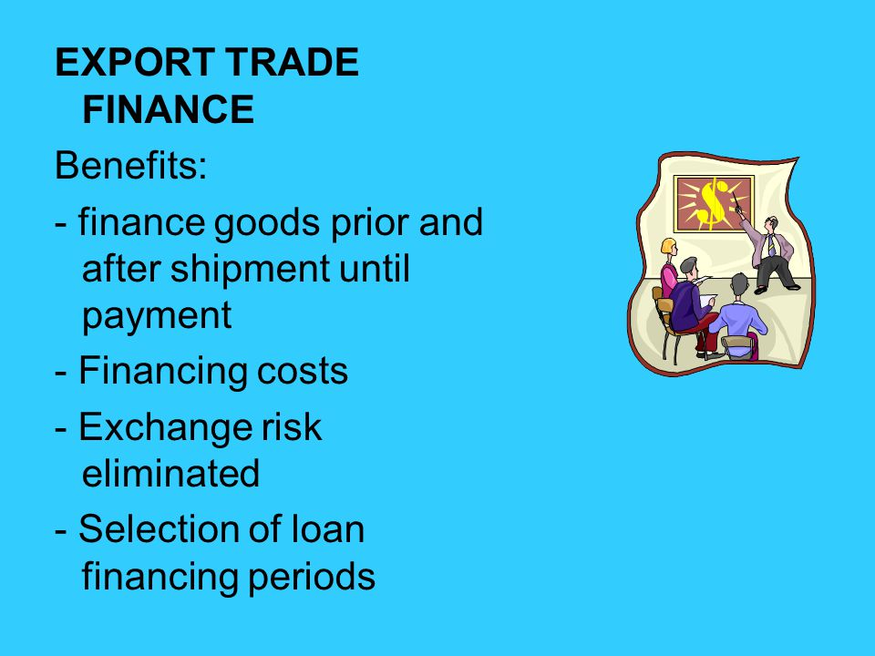 EXPORT TRADE FINANCE Benefits: - finance goods prior and after shipment until payment - Financing costs - Exchange risk eliminated - Selection of loan financing periods