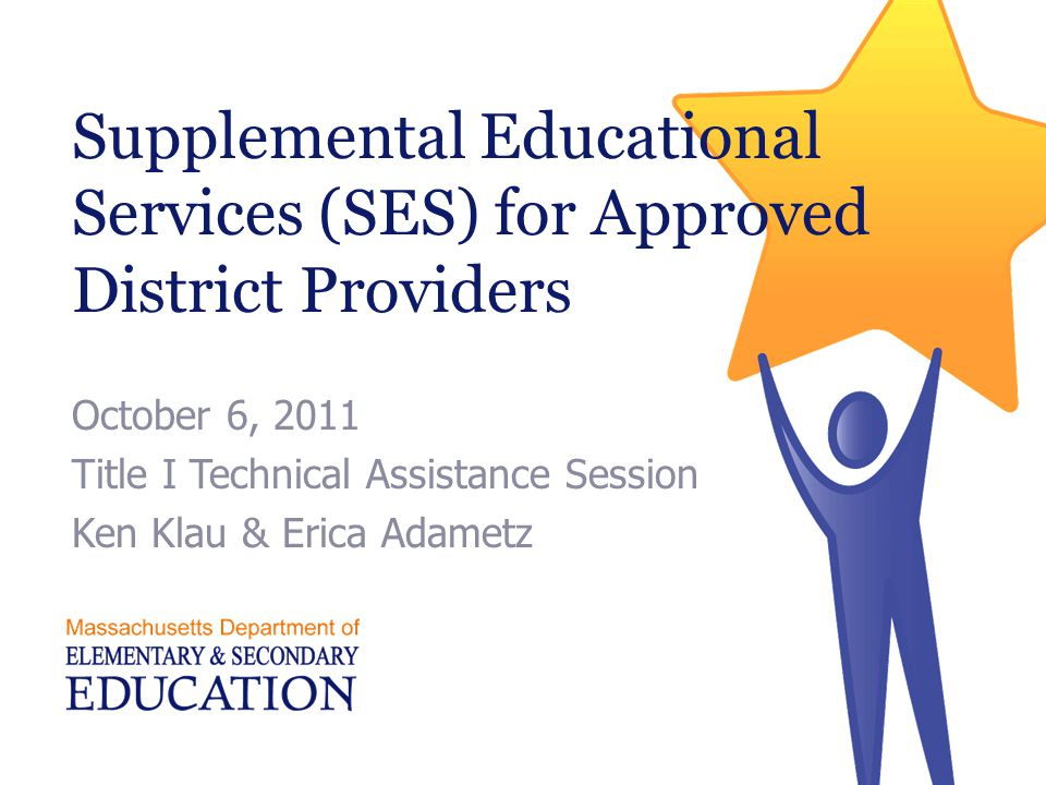 Supplemental Educational Services (SES) for Approved District Providers October 6, 2011 Title I Technical Assistance Session Ken Klau & Erica Adametz